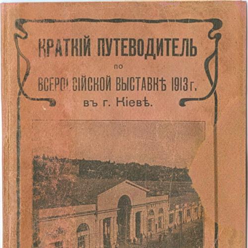 Киев Краткий путеводитель по Всероссийской выставке 1913 года 2-е Издание Тепе Типография Кушнерева