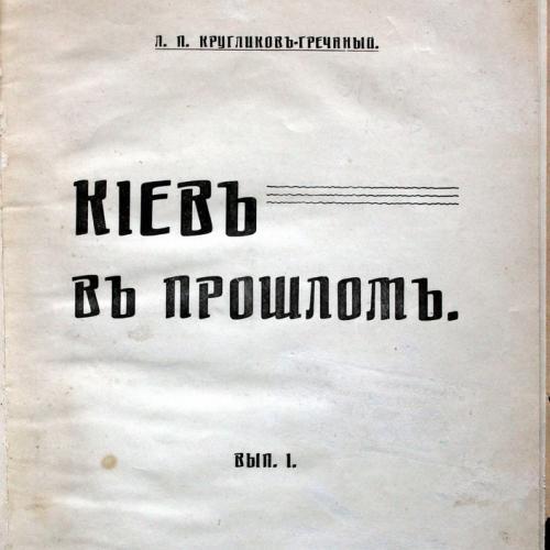 Кругликов Гречаный Киев в прошлом Вып. 1 Типография Чоколова 1913 год