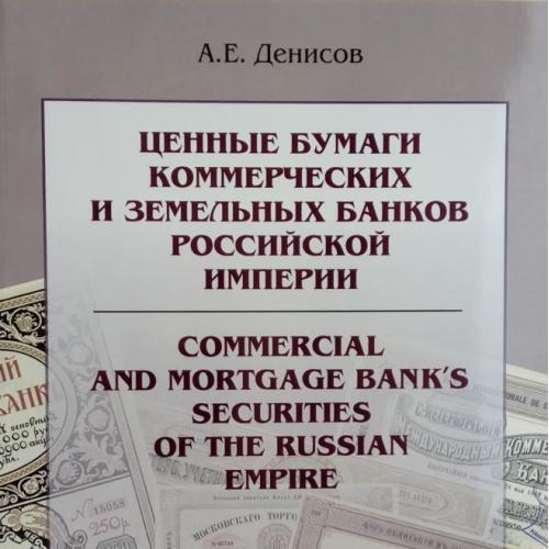 Денисов А.Е. Ценные бумаги коммерческих и земельных банков Российской империи 1798–1917 годов.