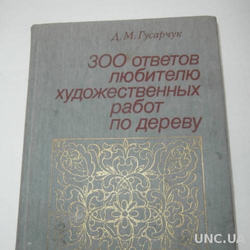 300 ответов любителю художественных работ по дереву Д.М.Гусарчук 1985 год