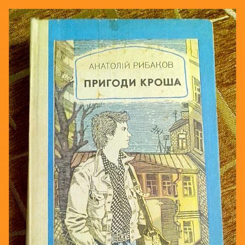 А. Рибаков.  Повісті «Пригоди Кроша»,  «Канікули Кроша»,  «Невідомий солдат».