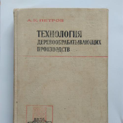 """А.К.Петров """"Технология деревообрабатывающего производства"""" 1974"""