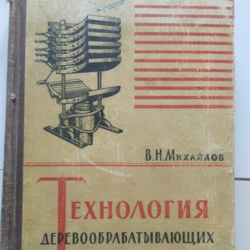 """В.Н.Михайлов """"Технология деревообрабатывающего производства"""" 1957"""