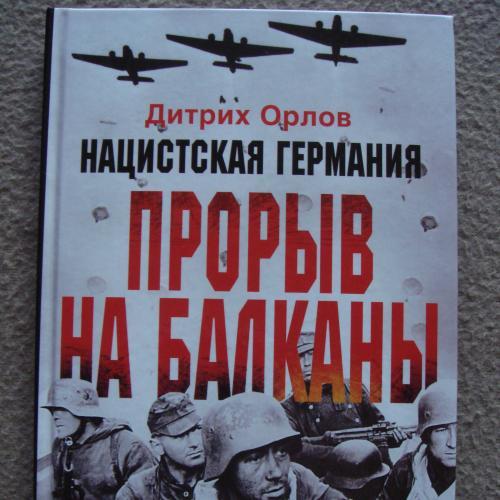 """Дитрих Орлов """"Нацистская Германия. Прорыв на Балканы""""."""