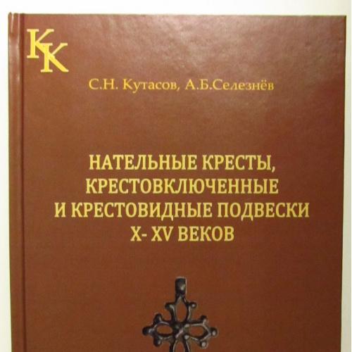 Нательные кресты, крестовключенные и крестовидные подвески X-XV веков/C.Н.Кутасов, А.Б.Селезнев/2010