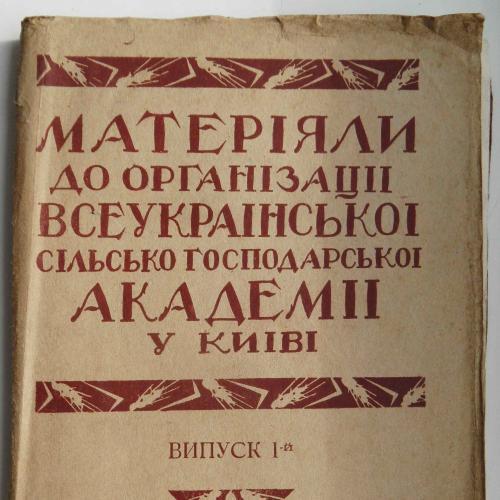 Матеріали до організації всеукраїнської с.г. академії в Києві. 1 вип. 1926